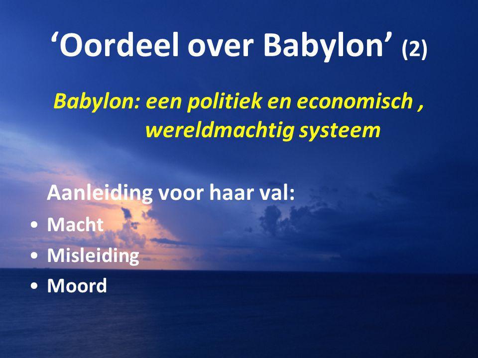 'Oordeel over Babylon' (2) Babylon: een politiek en economisch, wereldmachtig systeem Aanleiding voor haar val: Macht Misleiding Moord
