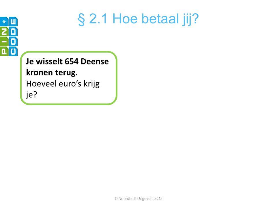 Je wisselt 654 Deense kronen terug. Hoeveel euro's krijg je? © Noordhoff Uitgevers 2012 § 2.1 Hoe betaal jij?