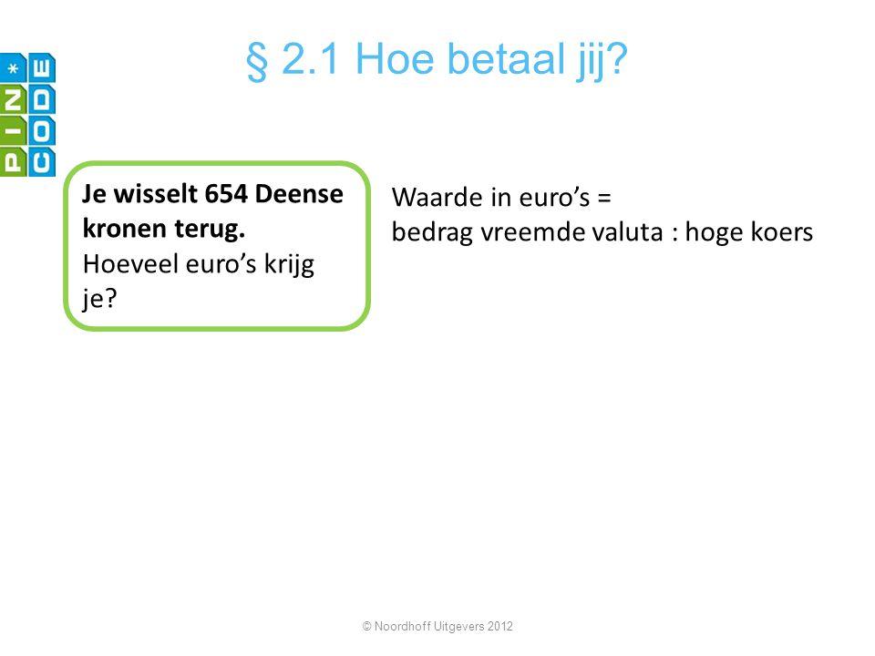 © Noordhoff Uitgevers 2012 § 2.1 Hoe betaal jij? Je wisselt 654 Deense kronen terug. Hoeveel euro's krijg je? Waarde in euro's = bedrag vreemde valuta