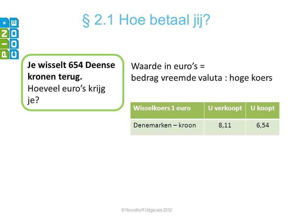 Wisselkoers 1 euroU verkooptU koopt Denemarken – kroon8,116,54 © Noordhoff Uitgevers 2012 § 2.1 Hoe betaal jij? Je wisselt 654 Deense kronen terug. Ho