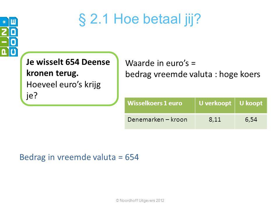 Bedrag in vreemde valuta = 654 © Noordhoff Uitgevers 2012 § 2.1 Hoe betaal jij? Je wisselt 654 Deense kronen terug. Hoeveel euro's krijg je? Wisselkoe