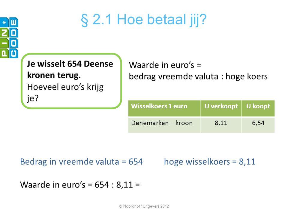 Bedrag in vreemde valuta = 654hoge wisselkoers = 8,11 Waarde in euro's = 654 : 8,11 = © Noordhoff Uitgevers 2012 § 2.1 Hoe betaal jij? Je wisselt 654
