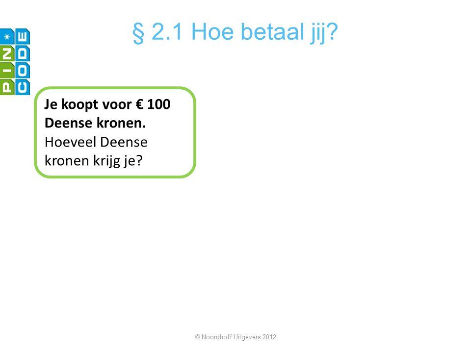 Je koopt voor € 100 Deense kronen. Hoeveel Deense kronen krijg je? © Noordhoff Uitgevers 2012 § 2.1 Hoe betaal jij?