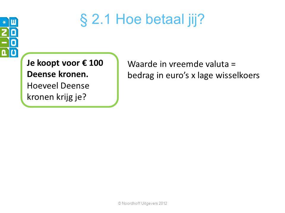Je koopt voor € 100 Deense kronen. Hoeveel Deense kronen krijg je? Waarde in vreemde valuta = bedrag in euro's x lage wisselkoers © Noordhoff Uitgever