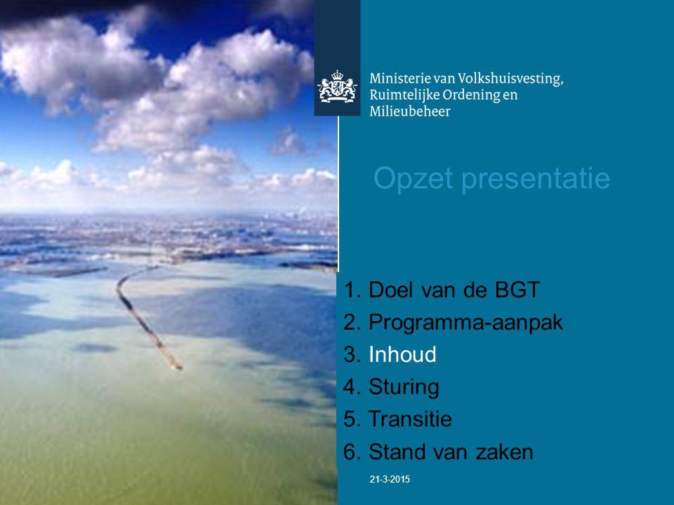 21-3-2015 Opzet presentatie 1. Doel van de BGT 2. Programma-aanpak 3. Inhoud 4. Sturing 5. Transitie 6. Stand van zaken