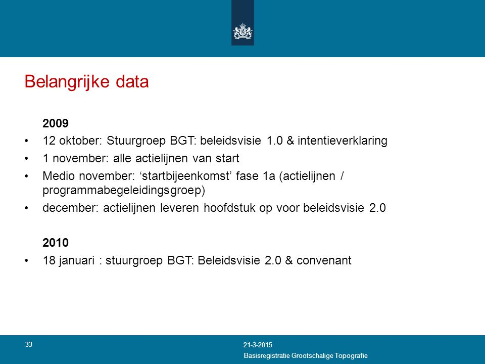 Belangrijke data 2009 12 oktober: Stuurgroep BGT: beleidsvisie 1.0 & intentieverklaring 1 november: alle actielijnen van start Medio november: 'startb