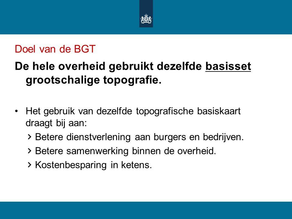 Doel van de BGT De hele overheid gebruikt dezelfde basisset grootschalige topografie. Het gebruik van dezelfde topografische basiskaart draagt bij aan