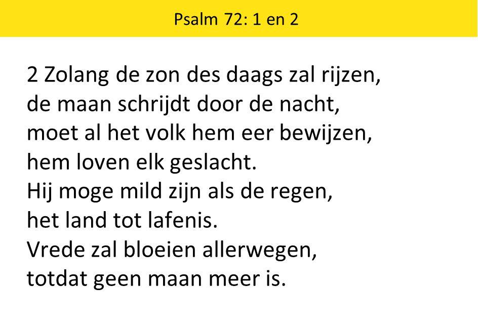 Psalm 72: 1 en 2 2 Zolang de zon des daags zal rijzen, de maan schrijdt door de nacht, moet al het volk hem eer bewijzen, hem loven elk geslacht. Hij