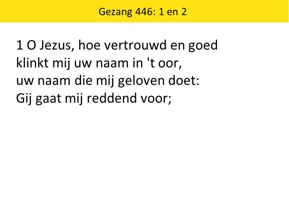 Gezang 446: 1 en 2 1 O Jezus, hoe vertrouwd en goed klinkt mij uw naam in 't oor, uw naam die mij geloven doet: Gij gaat mij reddend voor;