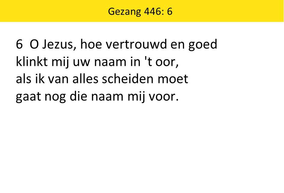 Gezang 446: 6 6 O Jezus, hoe vertrouwd en goed klinkt mij uw naam in 't oor, als ik van alles scheiden moet gaat nog die naam mij voor.