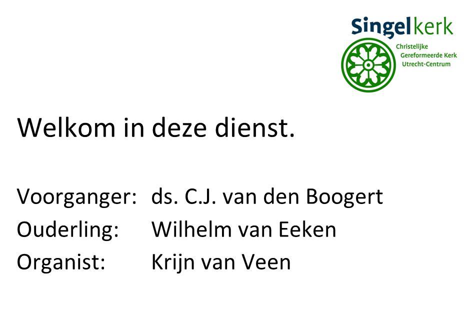 Welkom in deze dienst. Voorganger:ds. C.J. van den Boogert Ouderling:Wilhelm van Eeken Organist:Krijn van Veen