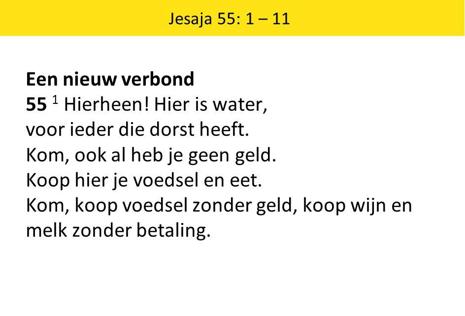 Jesaja 55: 1 – 11 Een nieuw verbond 55 1 Hierheen! Hier is water, voor ieder die dorst heeft. Kom, ook al heb je geen geld. Koop hier je voedsel en ee