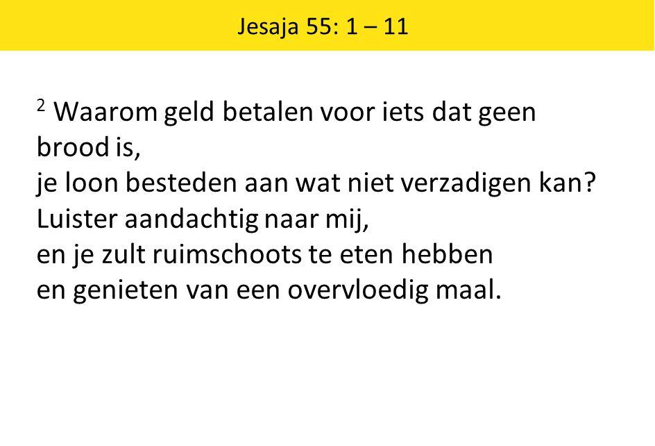 Jesaja 55: 1 – 11 2 Waarom geld betalen voor iets dat geen brood is, je loon besteden aan wat niet verzadigen kan? Luister aandachtig naar mij, en je