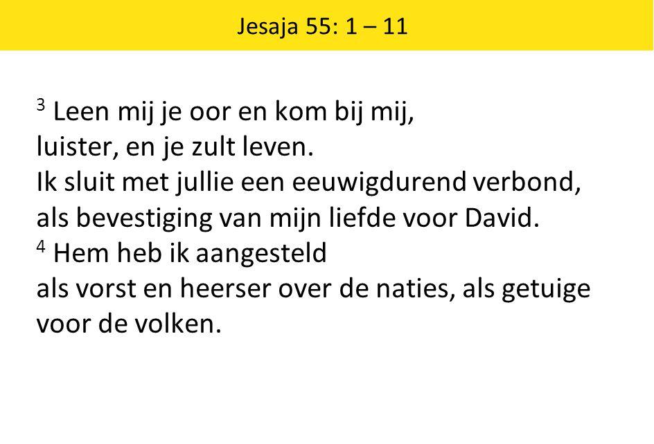 Jesaja 55: 1 – 11 3 Leen mij je oor en kom bij mij, luister, en je zult leven. Ik sluit met jullie een eeuwigdurend verbond, als bevestiging van mijn