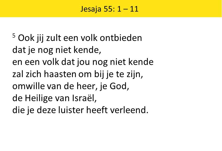 Jesaja 55: 1 – 11 5 Ook jij zult een volk ontbieden dat je nog niet kende, en een volk dat jou nog niet kende zal zich haasten om bij je te zijn, omwi