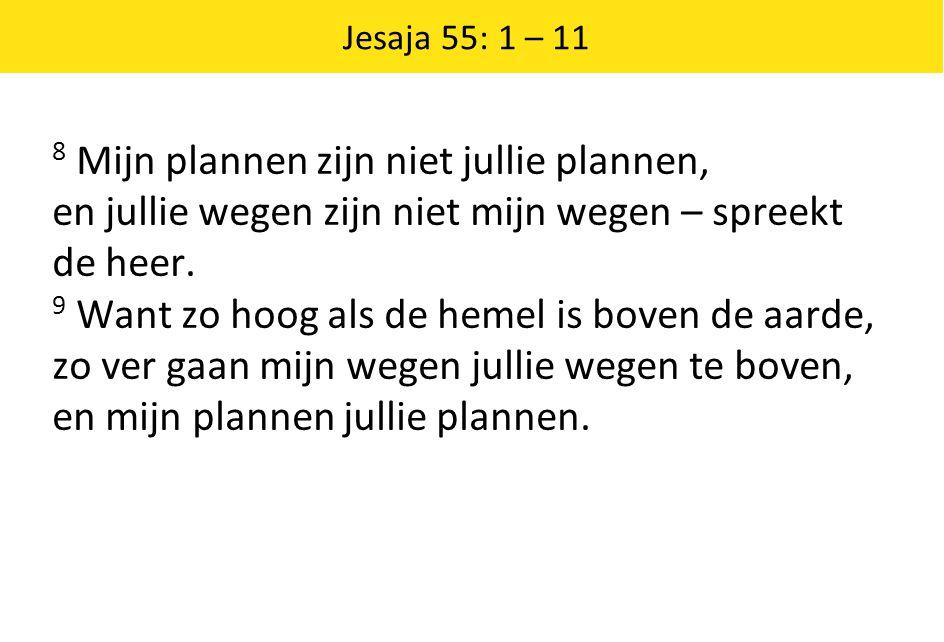 Jesaja 55: 1 – 11 8 Mijn plannen zijn niet jullie plannen, en jullie wegen zijn niet mijn wegen – spreekt de heer. 9 Want zo hoog als de hemel is bove