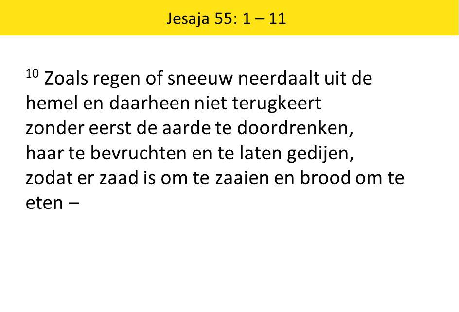 Jesaja 55: 1 – 11 10 Zoals regen of sneeuw neerdaalt uit de hemel en daarheen niet terugkeert zonder eerst de aarde te doordrenken, haar te bevruchten