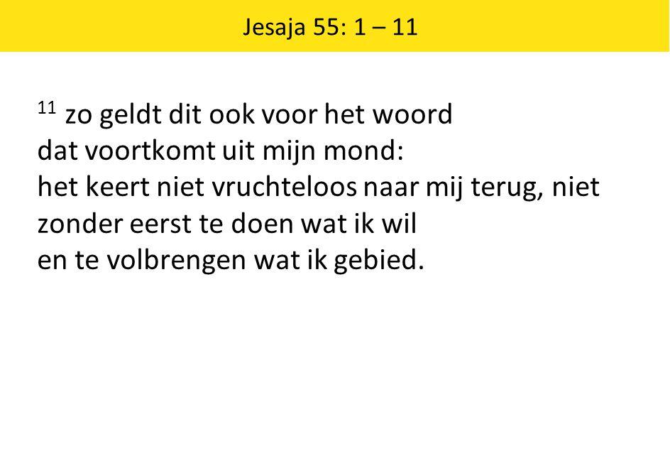 Jesaja 55: 1 – 11 11 zo geldt dit ook voor het woord dat voortkomt uit mijn mond: het keert niet vruchteloos naar mij terug, niet zonder eerst te doen
