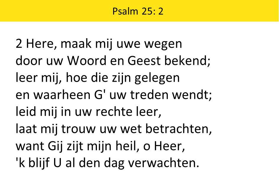 Psalm 25: 2 2 Here, maak mij uwe wegen door uw Woord en Geest bekend; leer mij, hoe die zijn gelegen en waarheen G' uw treden wendt; leid mij in uw re