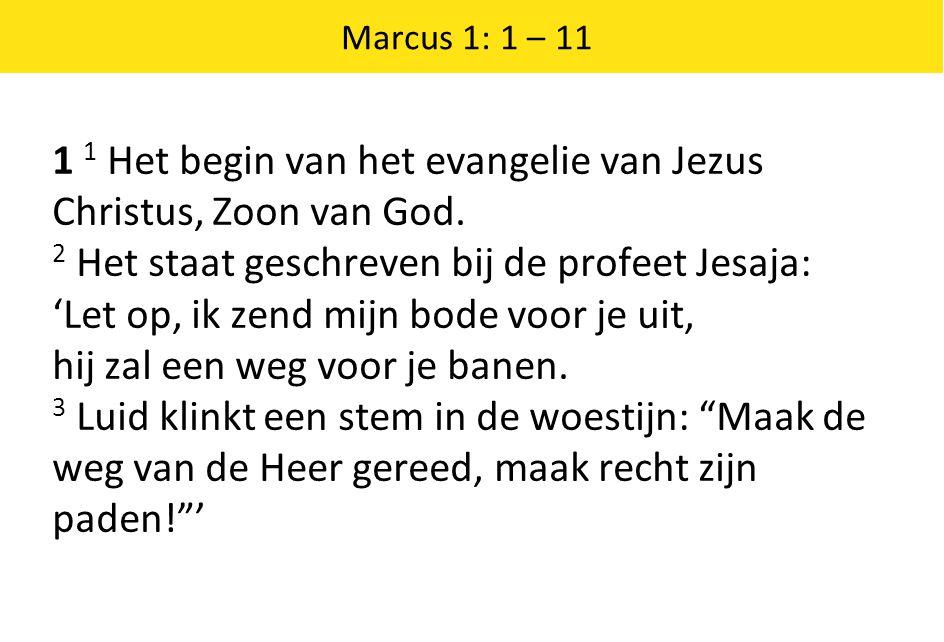 Marcus 1: 1 – 11 1 1 Het begin van het evangelie van Jezus Christus, Zoon van God. 2 Het staat geschreven bij de profeet Jesaja: 'Let op, ik zend mijn