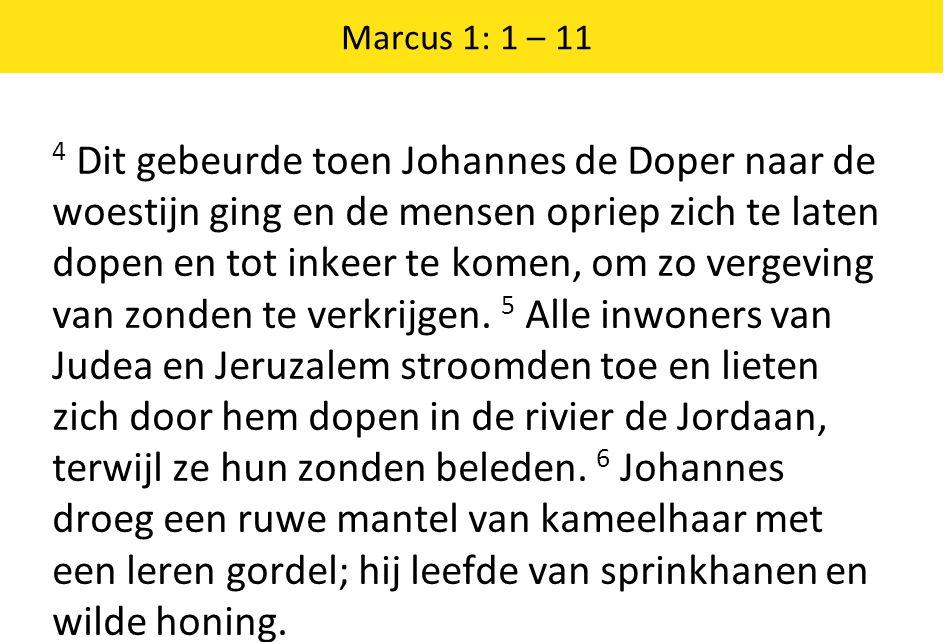 Marcus 1: 1 – 11 4 Dit gebeurde toen Johannes de Doper naar de woestijn ging en de mensen opriep zich te laten dopen en tot inkeer te komen, om zo ver