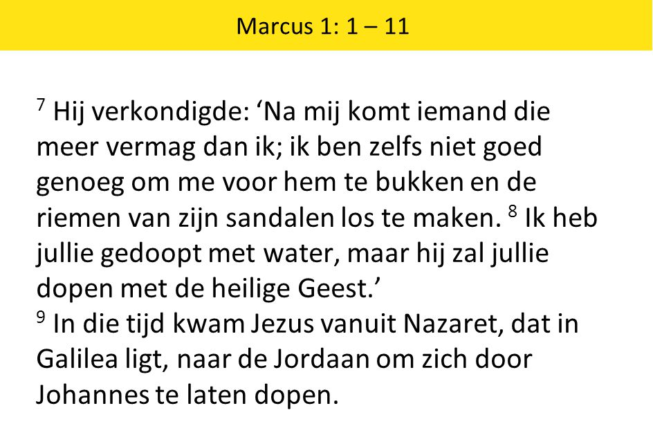 Marcus 1: 1 – 11 7 Hij verkondigde: 'Na mij komt iemand die meer vermag dan ik; ik ben zelfs niet goed genoeg om me voor hem te bukken en de riemen va