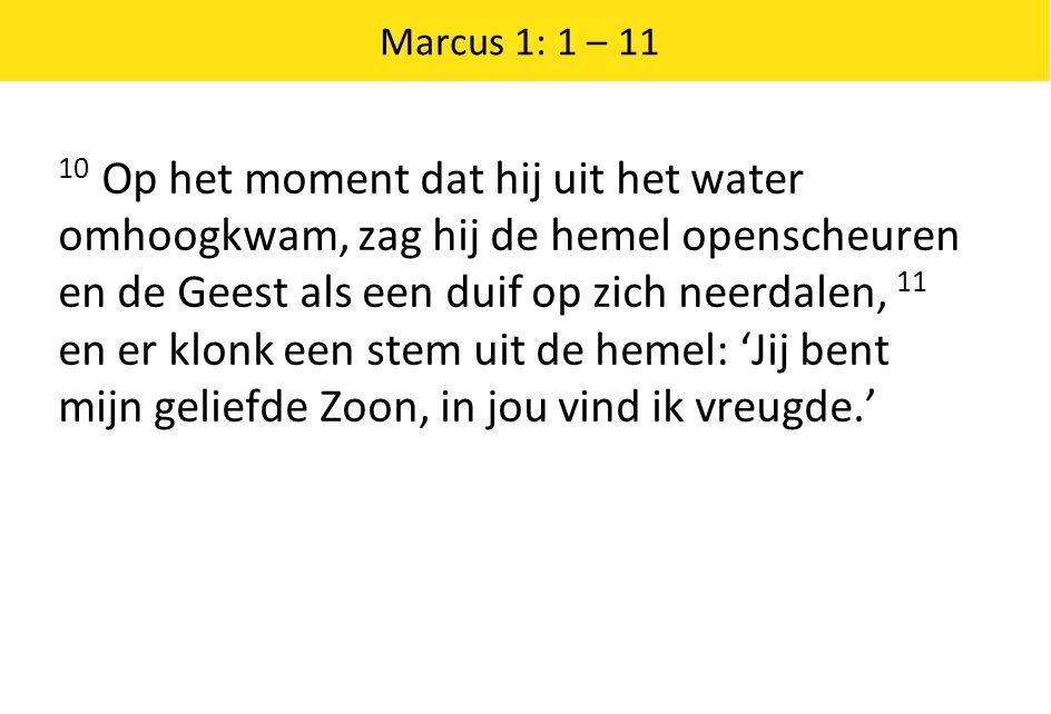 Marcus 1: 1 – 11 10 Op het moment dat hij uit het water omhoogkwam, zag hij de hemel openscheuren en de Geest als een duif op zich neerdalen, 11 en er