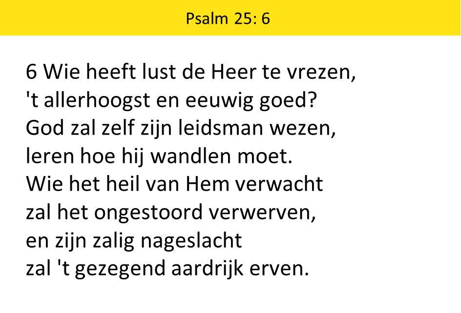 Psalm 25: 6 6 Wie heeft lust de Heer te vrezen, 't allerhoogst en eeuwig goed? God zal zelf zijn leidsman wezen, leren hoe hij wandlen moet. Wie het h