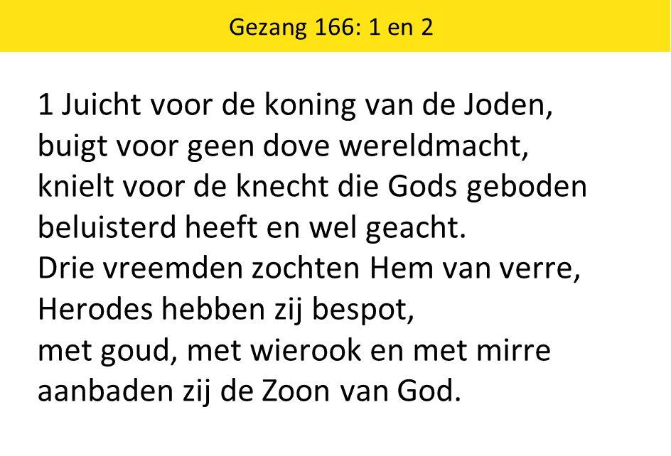 Gezang 166: 1 en 2 1 Juicht voor de koning van de Joden, buigt voor geen dove wereldmacht, knielt voor de knecht die Gods geboden beluisterd heeft en