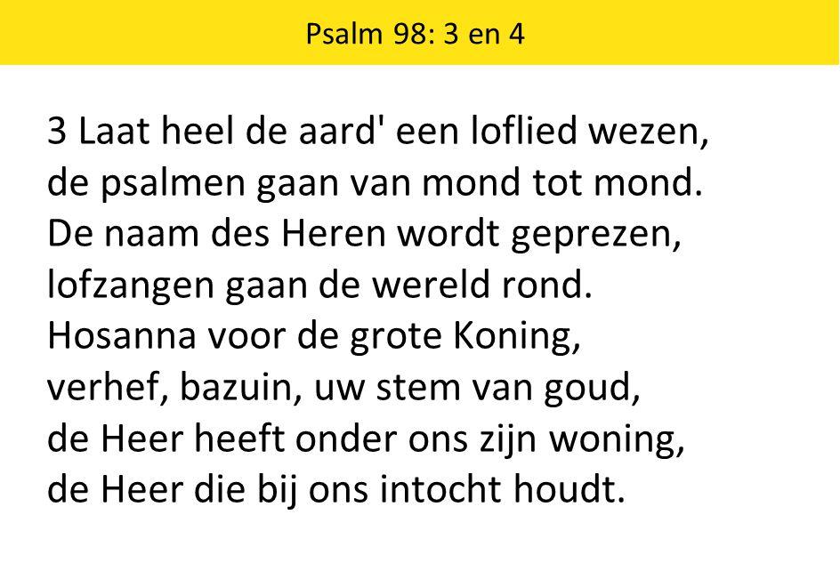 Psalm 98: 3 en 4 3 Laat heel de aard' een loflied wezen, de psalmen gaan van mond tot mond. De naam des Heren wordt geprezen, lofzangen gaan de wereld