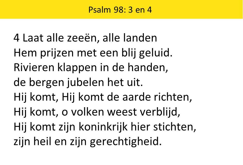 Psalm 98: 3 en 4 4 Laat alle zeeën, alle landen Hem prijzen met een blij geluid. Rivieren klappen in de handen, de bergen jubelen het uit. Hij komt, H