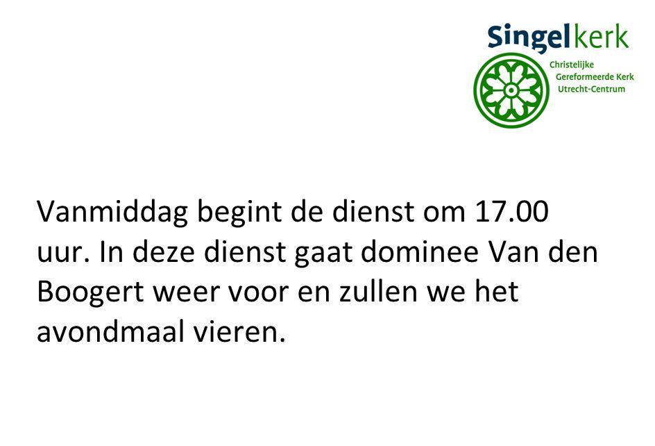 Vanmiddag begint de dienst om 17.00 uur. In deze dienst gaat dominee Van den Boogert weer voor en zullen we het avondmaal vieren.