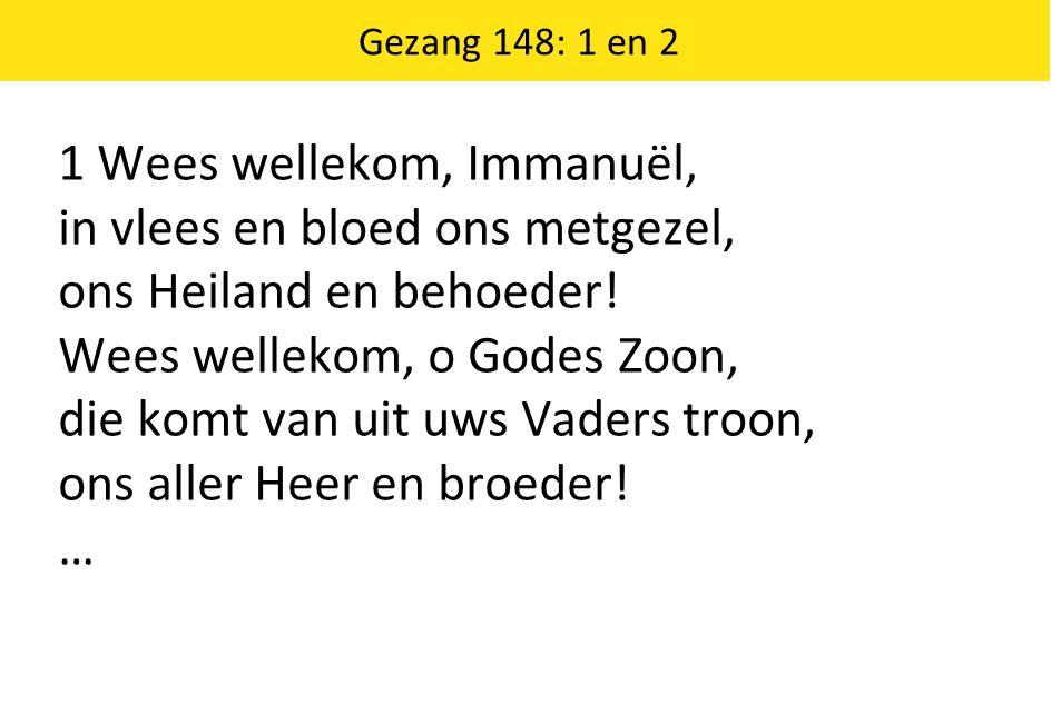 1 Wees wellekom, Immanuël, in vlees en bloed ons metgezel, ons Heiland en behoeder! Wees wellekom, o Godes Zoon, die komt van uit uws Vaders troon, on