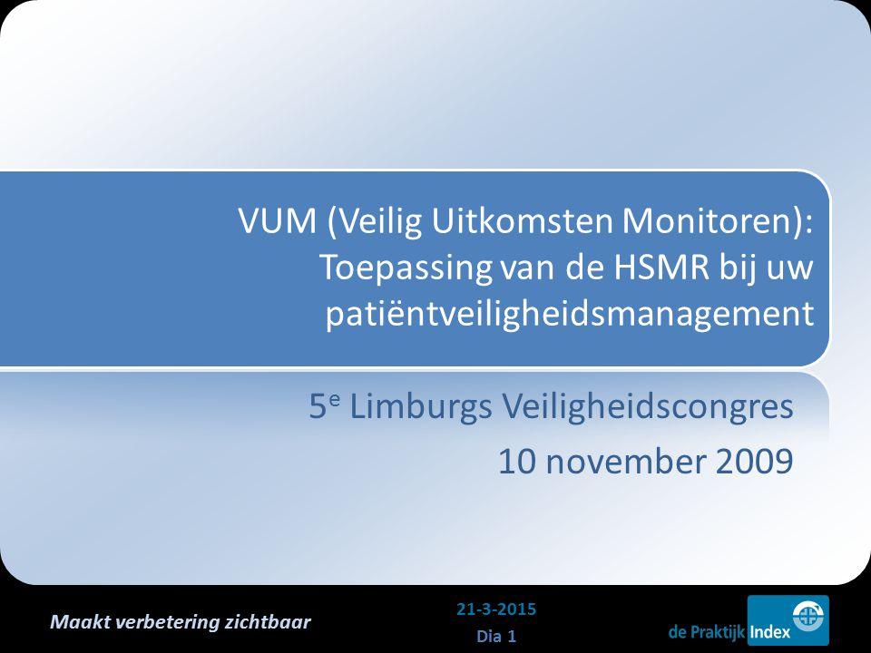 Maakt verbetering zichtbaar VUM (Veilig Uitkomsten Monitoren): Toepassing van de HSMR bij uw patiëntveiligheidsmanagement 5 e Limburgs Veiligheidscongres 10 november 2009 21-3-2015 Dia 1