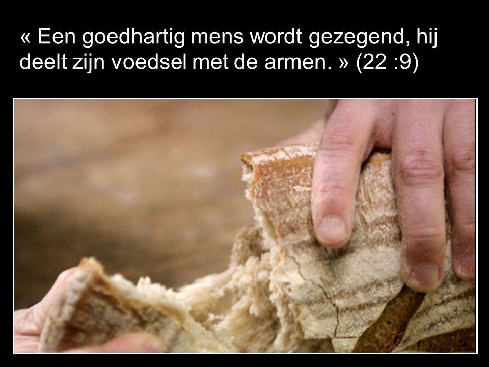 « Een goedhartig mens wordt gezegend, hij deelt zijn voedsel met de armen. » (22 :9)