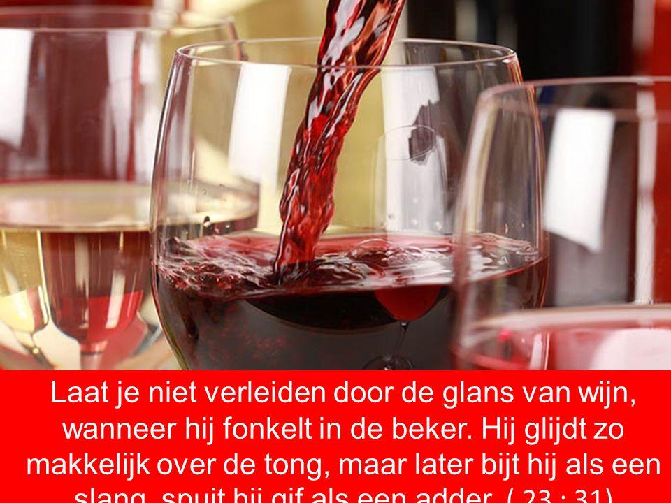 Laat je niet verleiden door de glans van wijn, wanneer hij fonkelt in de beker. Hij glijdt zo makkelijk over de tong, maar later bijt hij als een slan