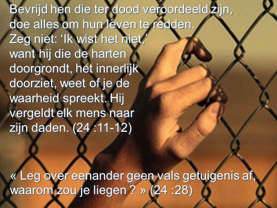 Bevrijd hen die ter dood veroordeeld zijn, doe alles om hun leven te redden. Zeg niet: 'Ik wist het niet,' want hij die de harten doorgrondt, het inne