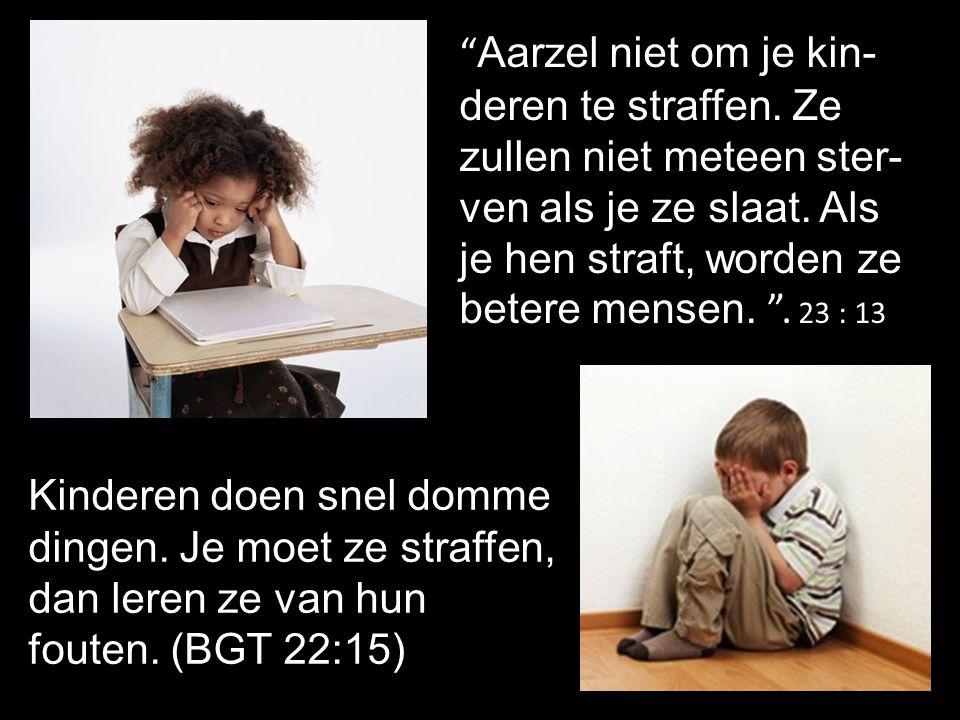 """Kinderen doen snel domme dingen. Je moet ze straffen, dan leren ze van hun fouten. (BGT 22:15) """" Aarzel niet om je kin- deren te straffen. Ze zullen n"""