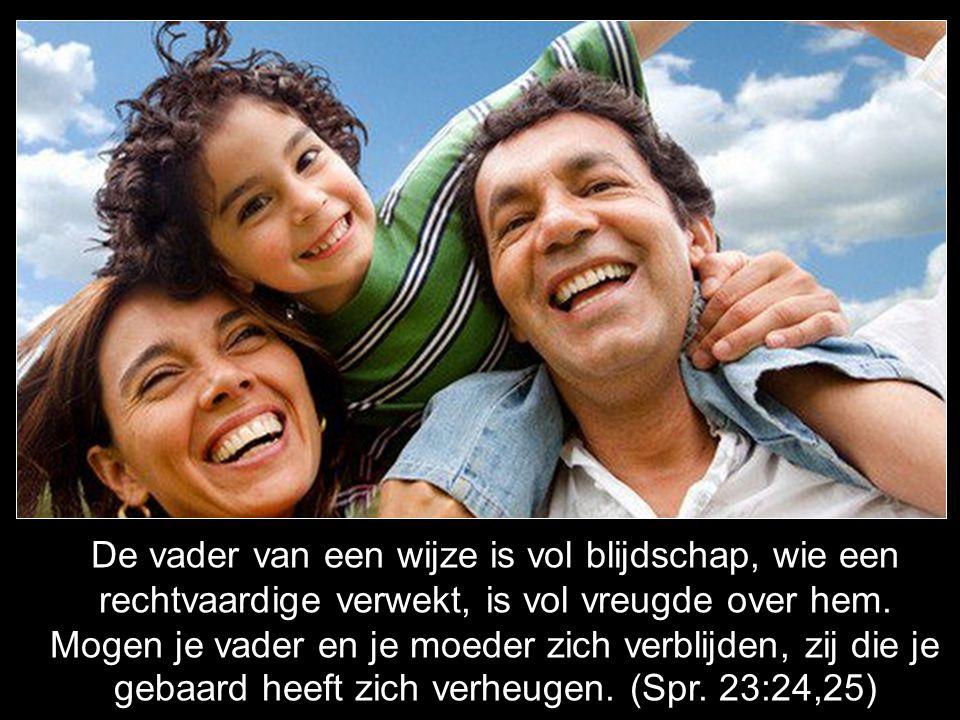De vader van een wijze is vol blijdschap, wie een rechtvaardige verwekt, is vol vreugde over hem. Mogen je vader en je moeder zich verblijden, zij die