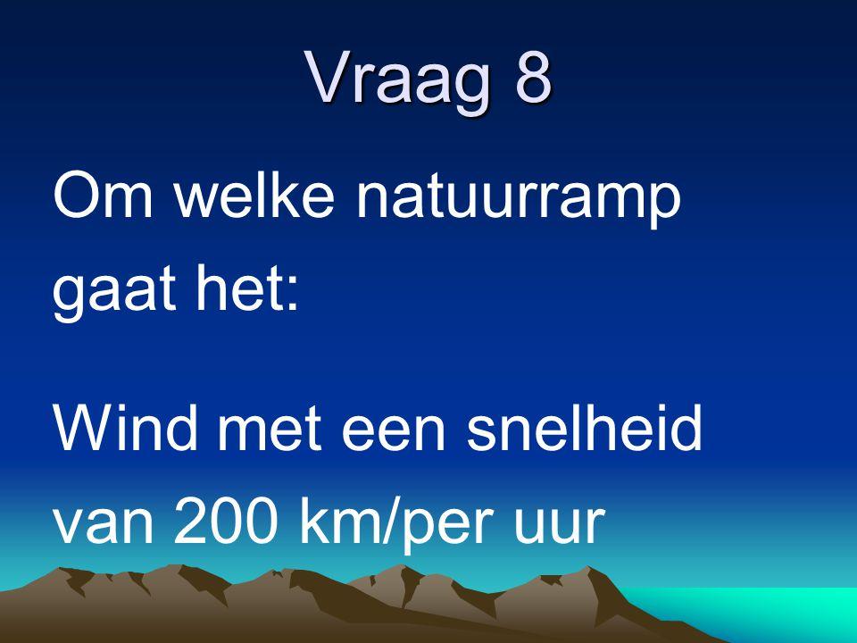 Vraag 8 Om welke natuurramp gaat het: Wind met een snelheid van 200 km/per uur