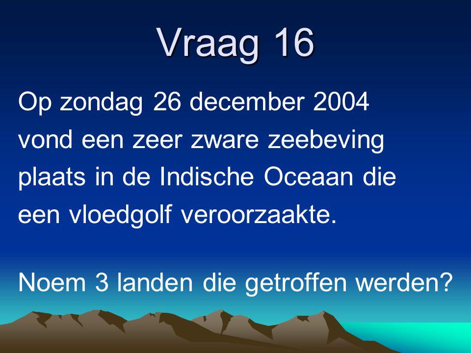 Vraag 16 Op zondag 26 december 2004 vond een zeer zware zeebeving plaats in de Indische Oceaan die een vloedgolf veroorzaakte. Noem 3 landen die getro