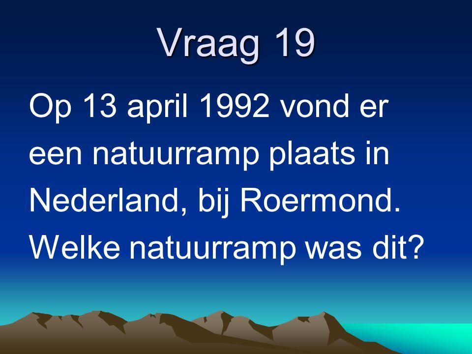 Vraag 19 Op 13 april 1992 vond er een natuurramp plaats in Nederland, bij Roermond. Welke natuurramp was dit?