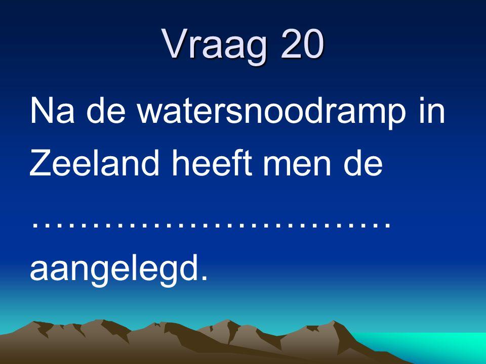 Vraag 20 Na de watersnoodramp in Zeeland heeft men de ………………………… aangelegd.