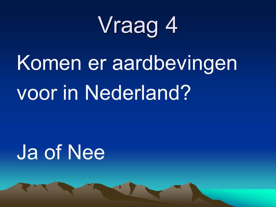 Vraag 4 Komen er aardbevingen voor in Nederland? Ja of Nee