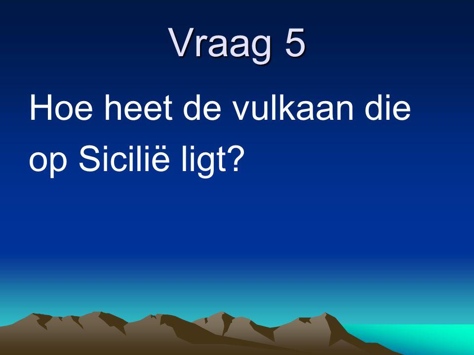 Vraag 5 Hoe heet de vulkaan die op Sicilië ligt?