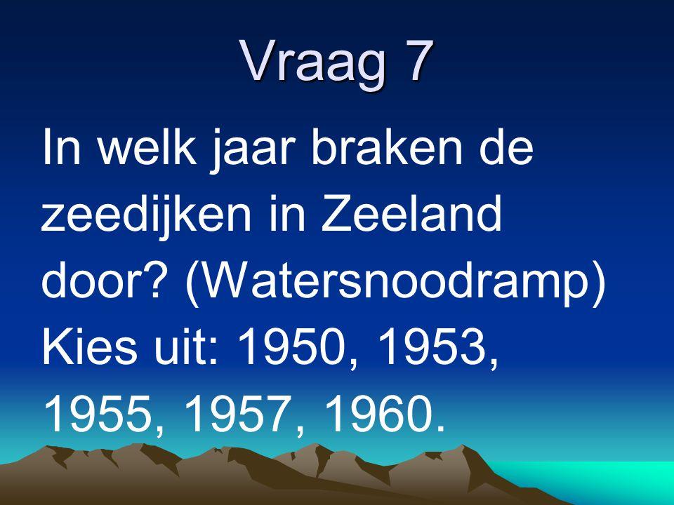 Vraag 7 In welk jaar braken de zeedijken in Zeeland door? (Watersnoodramp) Kies uit: 1950, 1953, 1955, 1957, 1960.