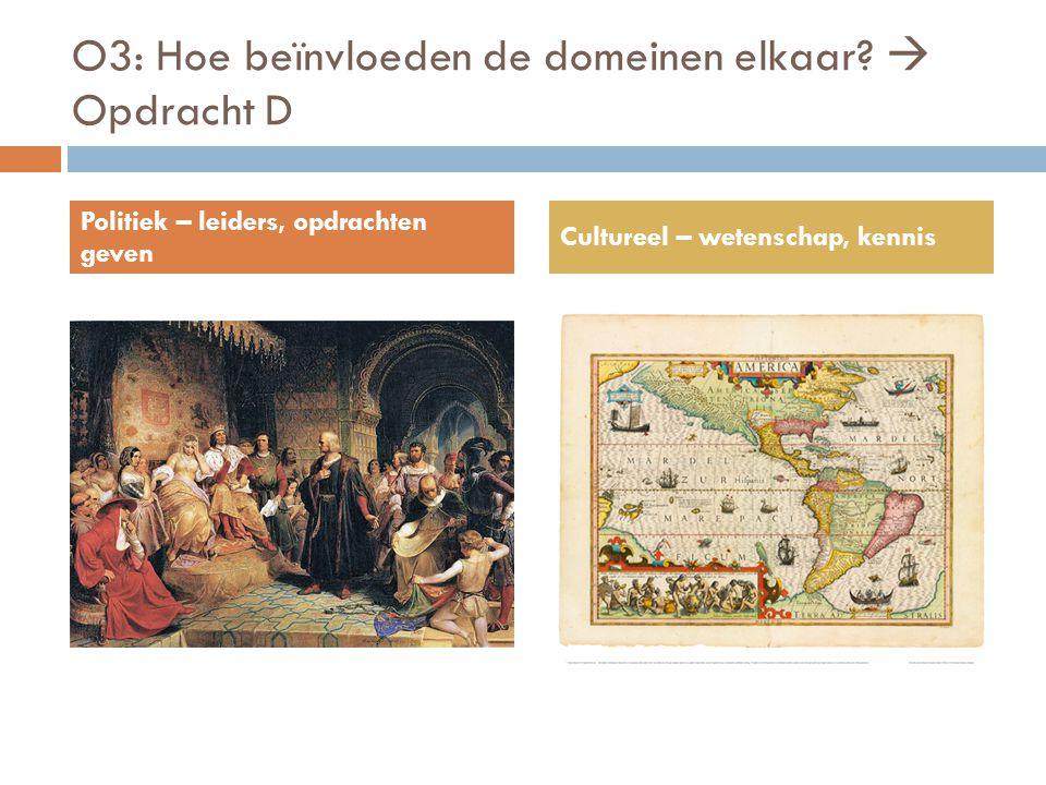 O3: Hoe beïnvloeden de domeinen elkaar?  Opdracht D Politiek – leiders, opdrachten geven Cultureel – wetenschap, kennis