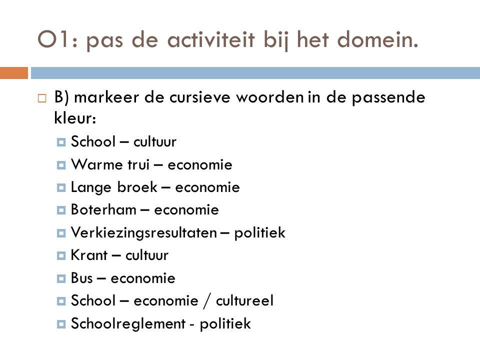 O1: pas de activiteit bij het domein.  B) markeer de cursieve woorden in de passende kleur:  School – cultuur  Warme trui – economie  Lange broek