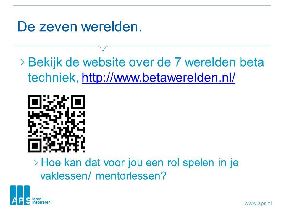 De zeven werelden. Bekijk de website over de 7 werelden beta techniek, http://www.betawerelden.nl/http://www.betawerelden.nl/ Hoe kan dat voor jou een