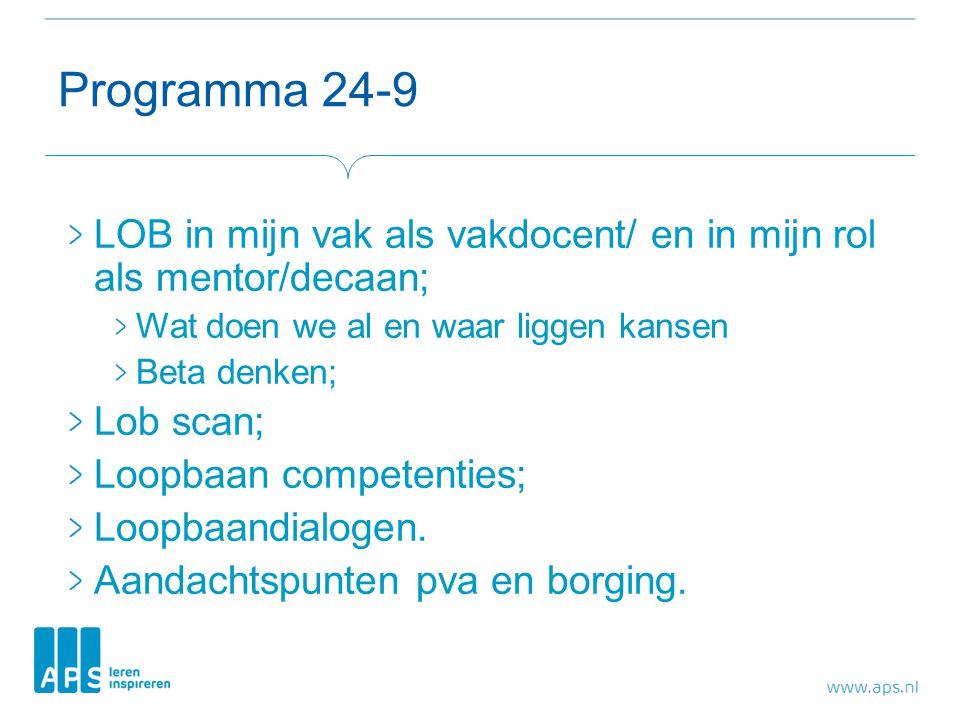 Programma 24-9 LOB in mijn vak als vakdocent/ en in mijn rol als mentor/decaan; Wat doen we al en waar liggen kansen Beta denken; Lob scan; Loopbaan competenties; Loopbaandialogen.